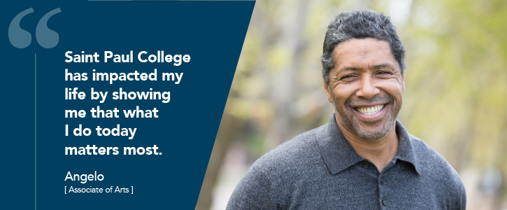 Saint Paul College has impacted my life by showing me that what I do today matters most. - Angelo (Associate of Arts)