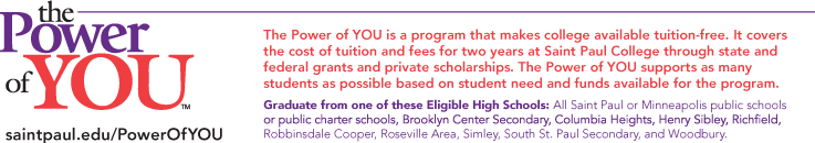 The Power of YOU is a program that makes  college available tuition-free. It covers the  cost of tuition and fees for two years at  Saint Paul College through state and federal grants and private  scholarships. The Power of YOU supports as many students as possible based on student need and available funds.  Graduate from one of these Eligible High Schools:  All Saint Paul or Minneapolis public schools or public charter schools, Brooklyn Center Secondary, Columbia Heights, Henry Sibley, Richfield, Robbinsdale Cooper, Roseville Area, Simley, South St. Paul Secondary, and Woodbury.