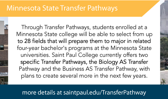 Through Transfer Pathways, students enrolled at a Minnesota State college will be able to select from up to 28 fields that will prepare them to major in related four-year bachelor's programs at the Minnesota State universities. Saint Paul College currently offers two specific Transfer Pathways, the Biology AS Transfer Pathway and the Business AS Transfer Pathway, with plans to create several more in the next few years.